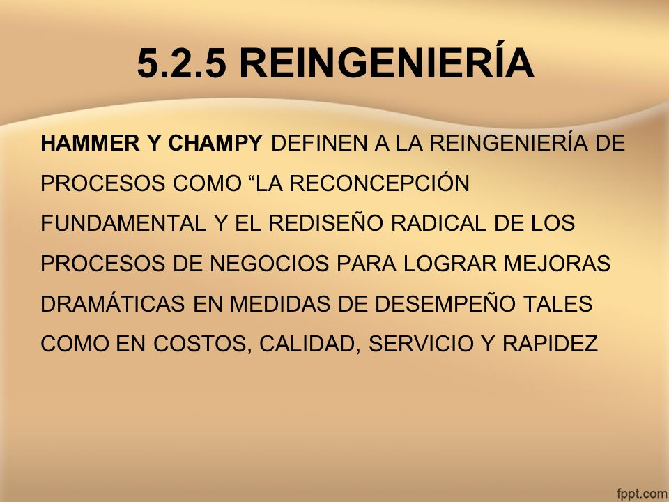 5.2.5 REINGENIERÍA HAMMER Y CHAMPY DEFINEN A LA REINGENIERÍA DE PROCESOS COMO LA RECONCEPCIÓN FUNDAMENTAL Y EL REDISEÑO RADICAL DE LOS PROCESOS DE NEG
