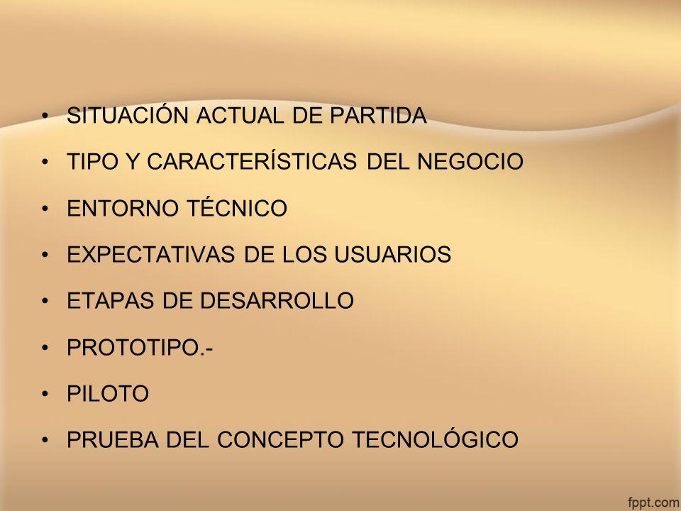 SITUACIÓN ACTUAL DE PARTIDA TIPO Y CARACTERÍSTICAS DEL NEGOCIO ENTORNO TÉCNICO EXPECTATIVAS DE LOS USUARIOS ETAPAS DE DESARROLLO PROTOTIPO.- PILOTO PR