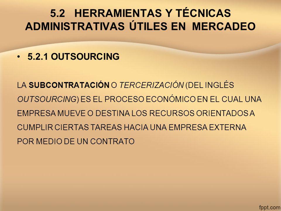 5.2 HERRAMIENTAS Y TÉCNICAS ADMINISTRATIVAS ÚTILES EN MERCADEO 5.2.1 OUTSOURCING LA SUBCONTRATACIÓN O TERCERIZACIÓN (DEL INGLÉS OUTSOURCING) ES EL PRO