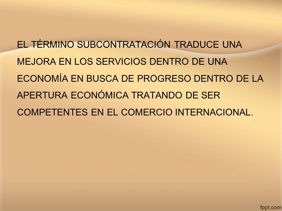 EL TÉRMINO SUBCONTRATACIÓN TRADUCE UNA MEJORA EN LOS SERVICIOS DENTRO DE UNA ECONOMÍA EN BUSCA DE PROGRESO DENTRO DE LA APERTURA ECONÓMICA TRATANDO DE
