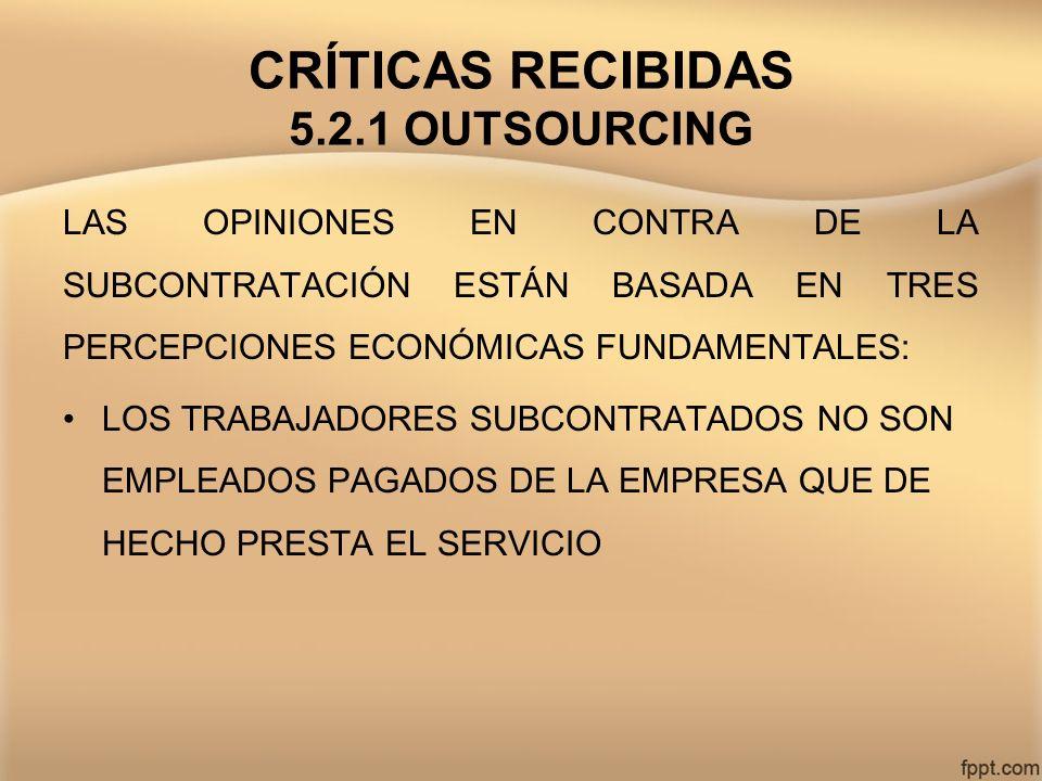 CRÍTICAS RECIBIDAS 5.2.1 OUTSOURCING LAS OPINIONES EN CONTRA DE LA SUBCONTRATACIÓN ESTÁN BASADA EN TRES PERCEPCIONES ECONÓMICAS FUNDAMENTALES: LOS TRA