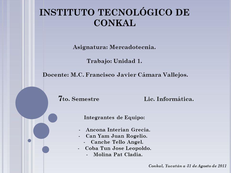 INSTITUTO TECNOLÓGICO DE CONKAL Asignatura: Mercadotecnia. Trabajo: Unidad 1. Docente: M.C. Francisco Javier Cámara Vallejos. 7 to. Semestre Lic. Info