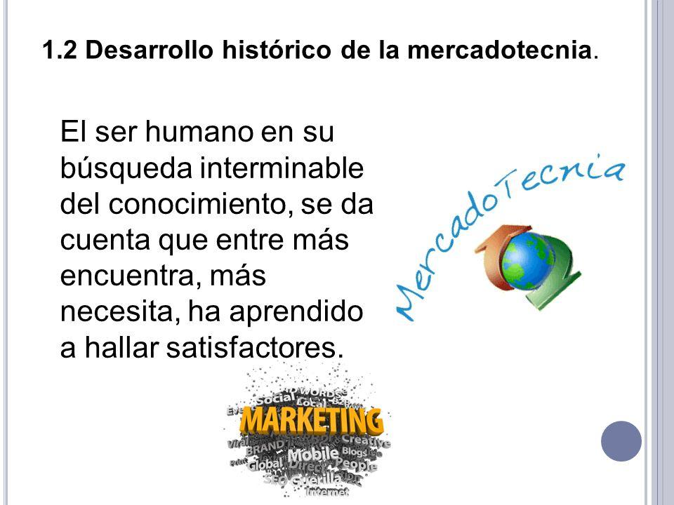 1.2 Desarrollo histórico de la mercadotecnia. El ser humano en su búsqueda interminable del conocimiento, se da cuenta que entre más encuentra, más ne