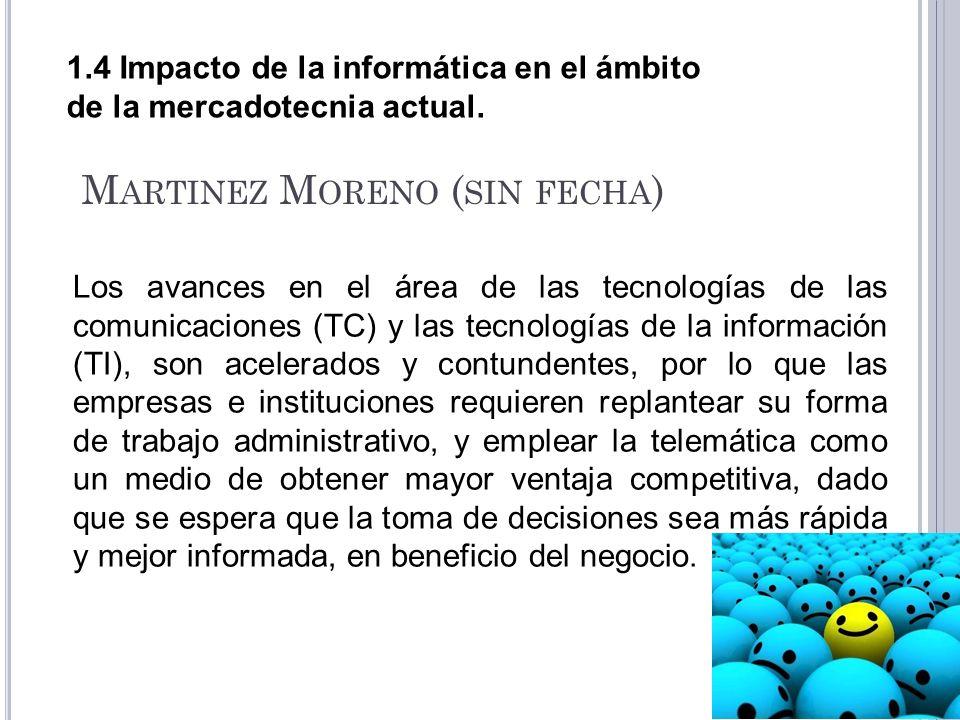 1.4 Impacto de la informática en el ámbito de la mercadotecnia actual. M ARTINEZ M ORENO ( SIN FECHA ) Los avances en el área de las tecnologías de la