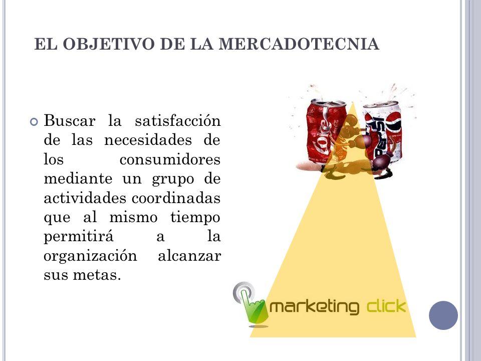 EL OBJETIVO DE LA MERCADOTECNIA Buscar la satisfacción de las necesidades de los consumidores mediante un grupo de actividades coordinadas que al mism