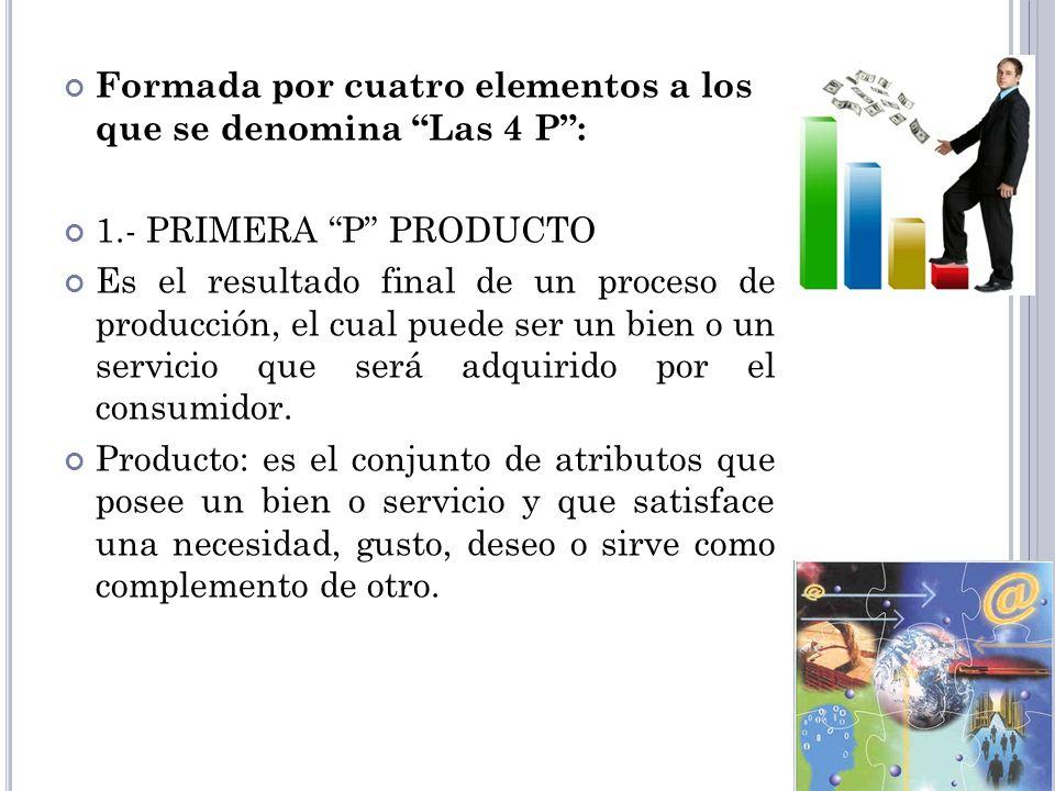 Formada por cuatro elementos a los que se denomina Las 4 P: 1.- PRIMERA P PRODUCTO Es el resultado final de un proceso de producción, el cual puede se
