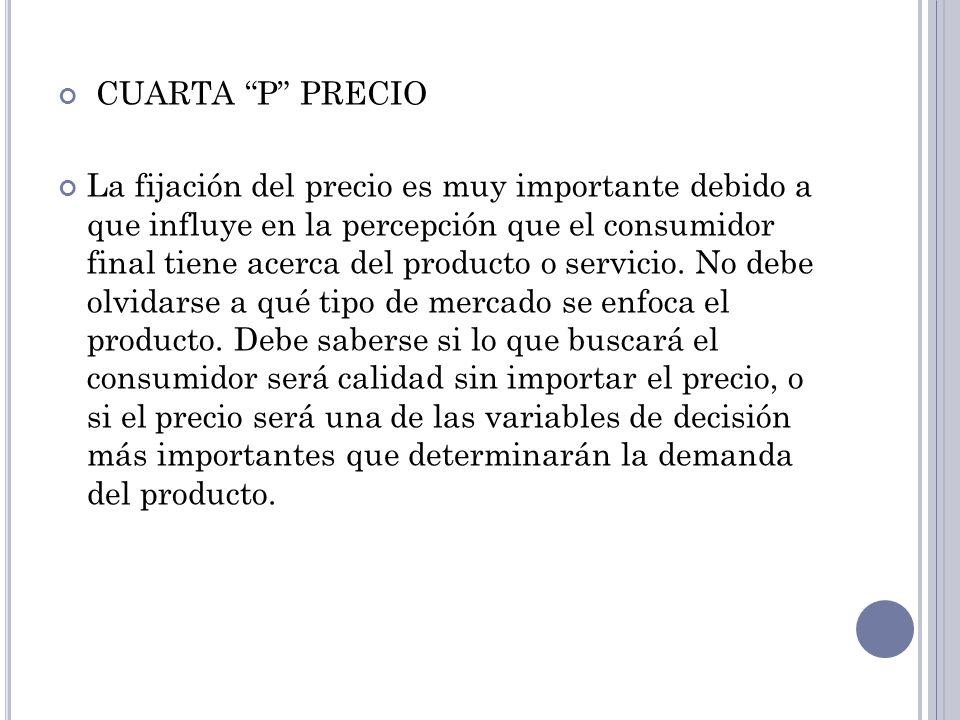 CUARTA P PRECIO La fijación del precio es muy importante debido a que influye en la percepción que el consumidor final tiene acerca del producto o ser