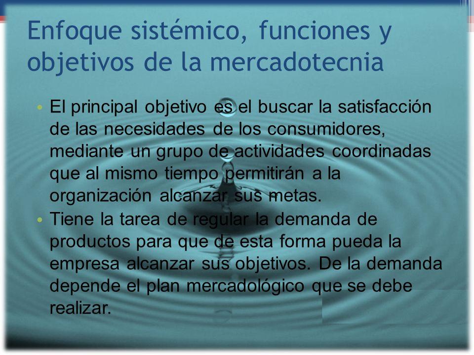 Enfoque sistémico, funciones y objetivos de la mercadotecnia El principal objetivo es el buscar la satisfacción de las necesidades de los consumidores