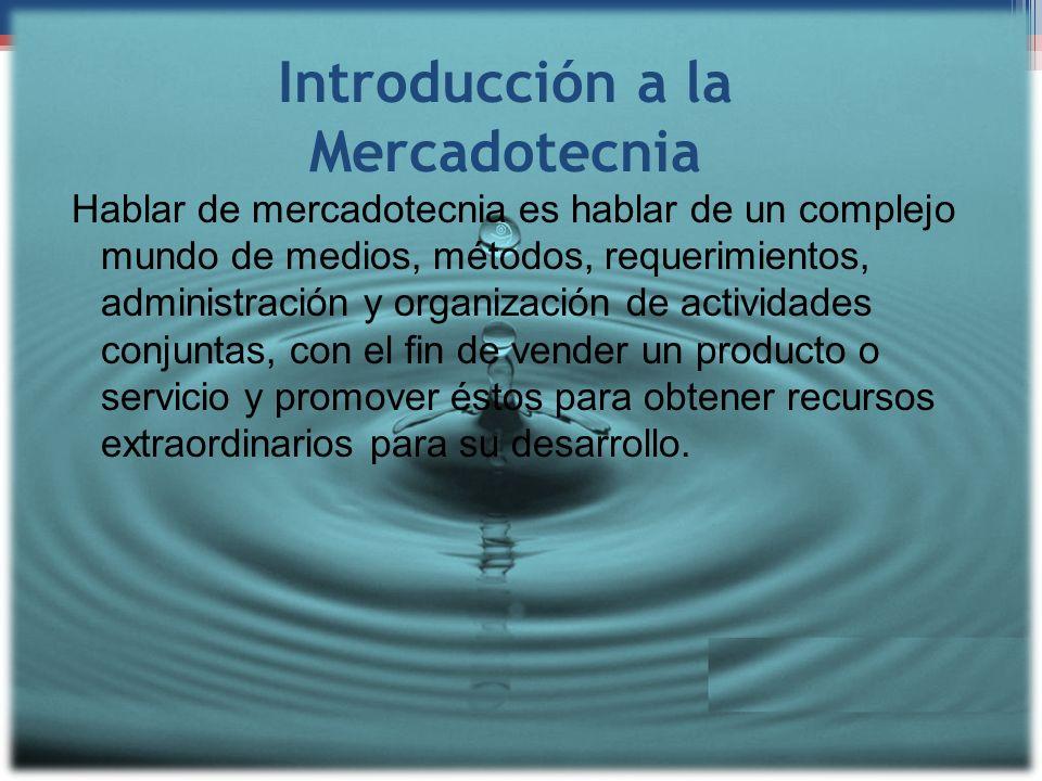 Introducción a la Mercadotecnia Hablar de mercadotecnia es hablar de un complejo mundo de medios, métodos, requerimientos, administración y organizaci