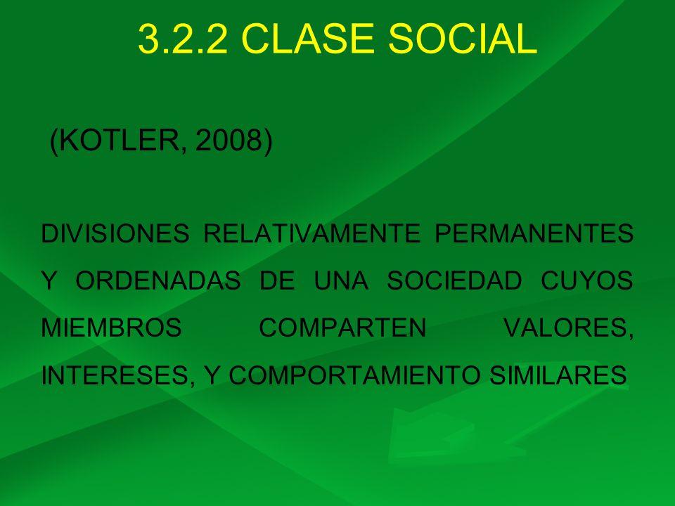 3.2.2 CLASE SOCIAL (KOTLER, 2008) DIVISIONES RELATIVAMENTE PERMANENTES Y ORDENADAS DE UNA SOCIEDAD CUYOS MIEMBROS COMPARTEN VALORES, INTERESES, Y COMP