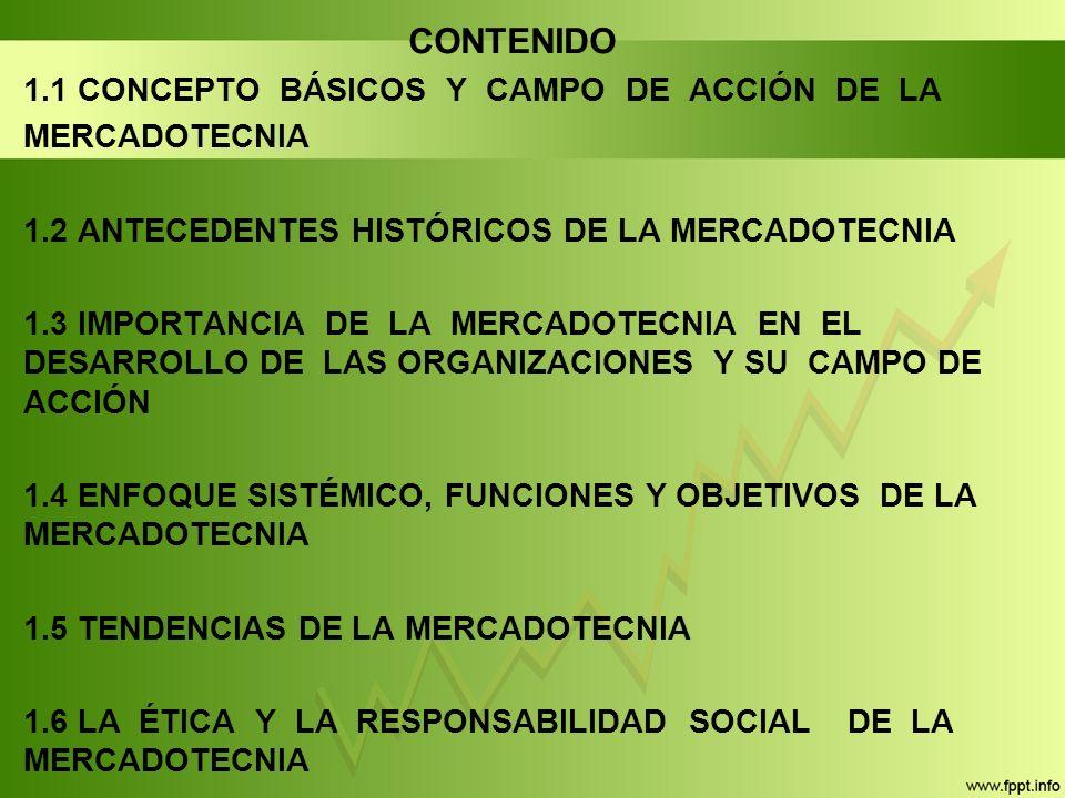 CONTENIDO 1.1 CONCEPTO BÁSICOS Y CAMPO DE ACCIÓN DE LA MERCADOTECNIA 1.2 ANTECEDENTES HISTÓRICOS DE LA MERCADOTECNIA 1.3 IMPORTANCIA DE LA MERCADOTECNIA EN EL DESARROLLO DE LAS ORGANIZACIONES Y SU CAMPO DE ACCIÓN 1.4 ENFOQUE SISTÉMICO, FUNCIONES Y OBJETIVOS DE LA MERCADOTECNIA 1.5 TENDENCIAS DE LA MERCADOTECNIA 1.6 LA ÉTICA Y LA RESPONSABILIDAD SOCIAL DE LA MERCADOTECNIA
