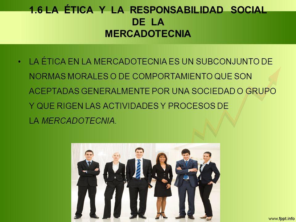 1.6 LA ÉTICA Y LA RESPONSABILIDAD SOCIAL DE LA MERCADOTECNIA LA ÉTICA EN LA MERCADOTECNIA ES UN SUBCONJUNTO DE NORMAS MORALES O DE COMPORTAMIENTO QUE SON ACEPTADAS GENERALMENTE POR UNA SOCIEDAD O GRUPO Y QUE RIGEN LAS ACTIVIDADES Y PROCESOS DE LA MERCADOTECNIA.