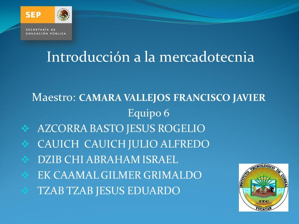 Introducción a la mercadotecnia Maestro: CAMARA VALLEJOS FRANCISCO JAVIER Equipo 6 AZCORRA BASTO JESUS ROGELIO CAUICH CAUICH JULIO ALFREDO DZIB CHI AB