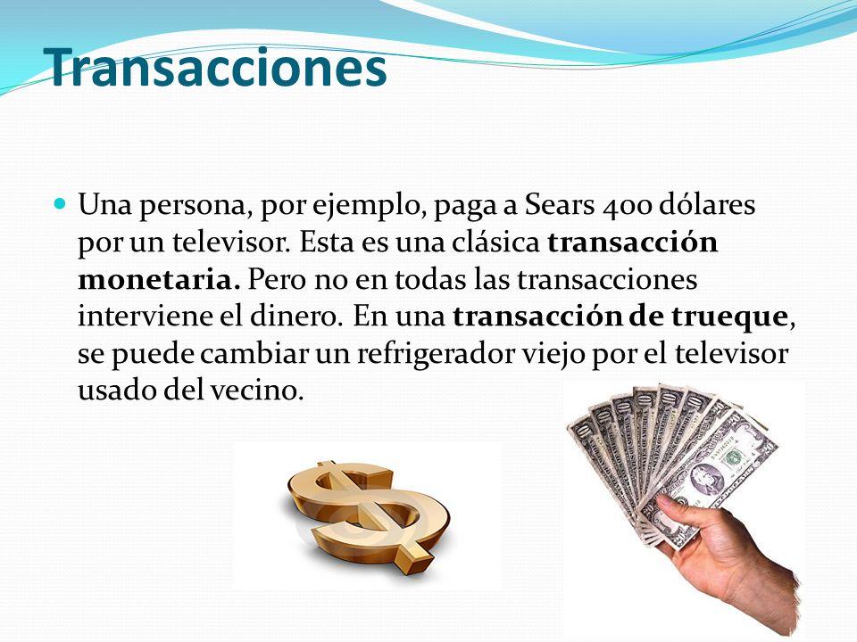 Transacciones Una persona, por ejemplo, paga a Sears 400 dólares por un televisor. Esta es una clásica transacción monetaria. Pero no en todas las tra