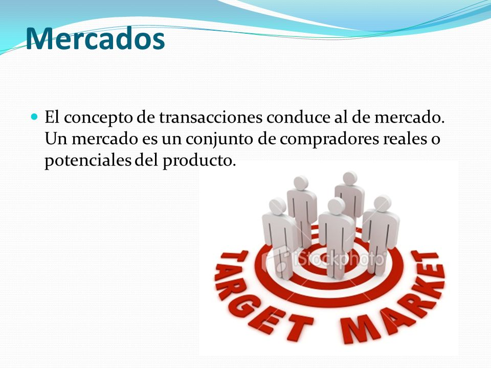 Mercados El concepto de transacciones conduce al de mercado. Un mercado es un conjunto de compradores reales o potenciales del producto.