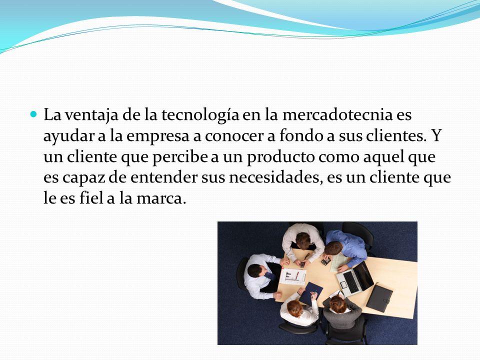 La ventaja de la tecnología en la mercadotecnia es ayudar a la empresa a conocer a fondo a sus clientes. Y un cliente que percibe a un producto como a