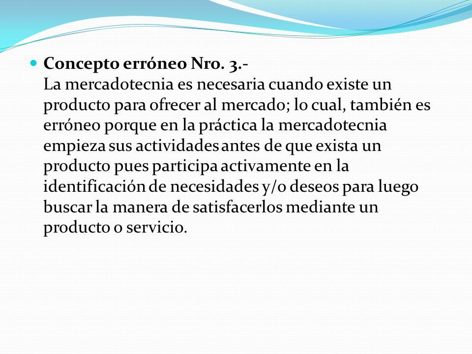 Concepto erróneo Nro. 3.- La mercadotecnia es necesaria cuando existe un producto para ofrecer al mercado; lo cual, también es erróneo porque en la pr