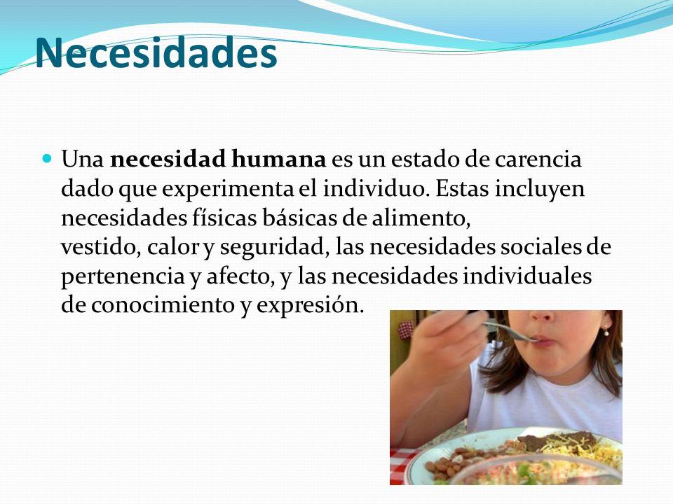 Necesidades Una necesidad humana es un estado de carencia dado que experimenta el individuo. Estas incluyen necesidades físicas básicas de alimento, v