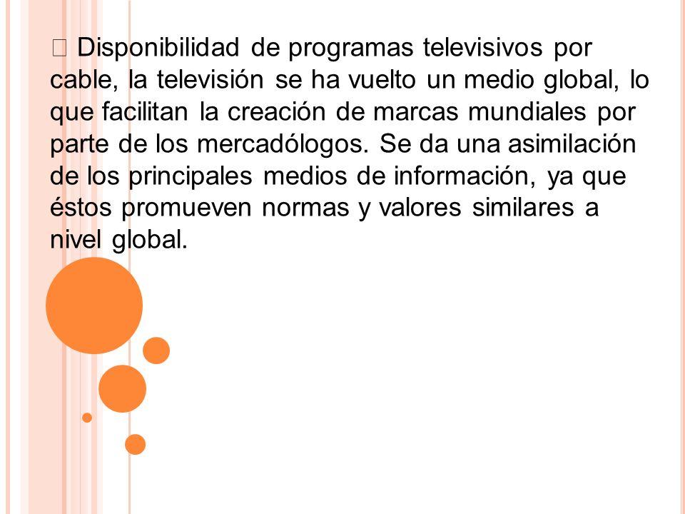 Disponibilidad de programas televisivos por cable, la televisión se ha vuelto un medio global, lo que facilitan la creación de marcas mundiales por pa