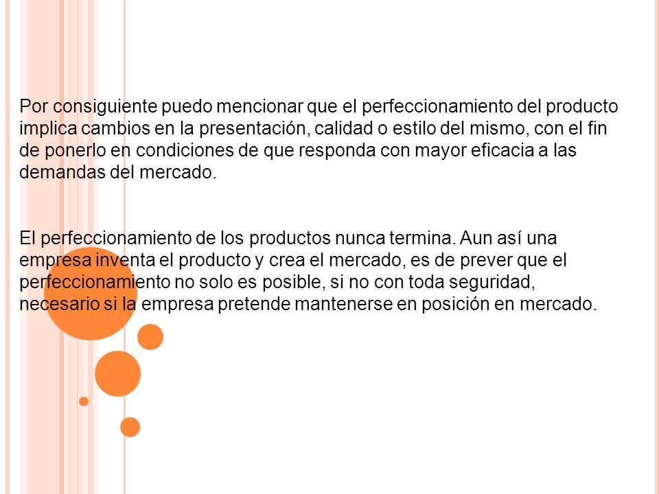 Por consiguiente puedo mencionar que el perfeccionamiento del producto implica cambios en la presentación, calidad o estilo del mismo, con el fin de p