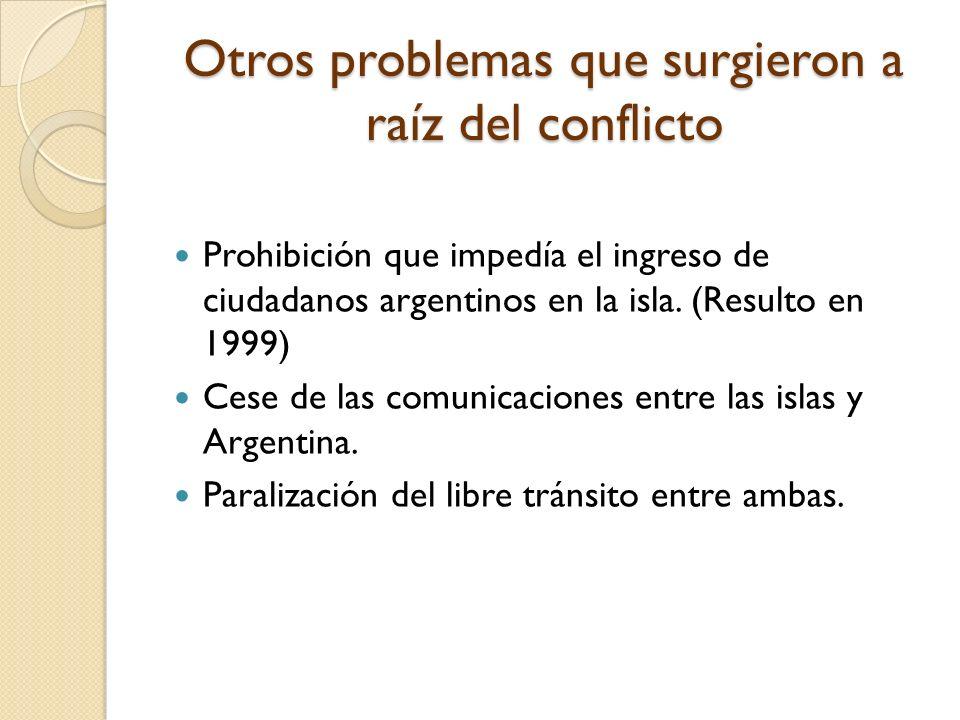 Otros problemas que surgieron a raíz del conflicto Prohibición que impedía el ingreso de ciudadanos argentinos en la isla. (Resulto en 1999) Cese de l