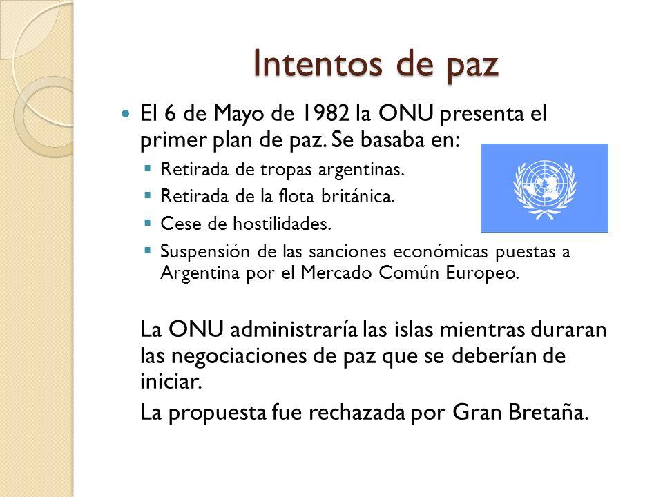Intentos de paz El 6 de Mayo de 1982 la ONU presenta el primer plan de paz. Se basaba en: Retirada de tropas argentinas. Retirada de la flota británic