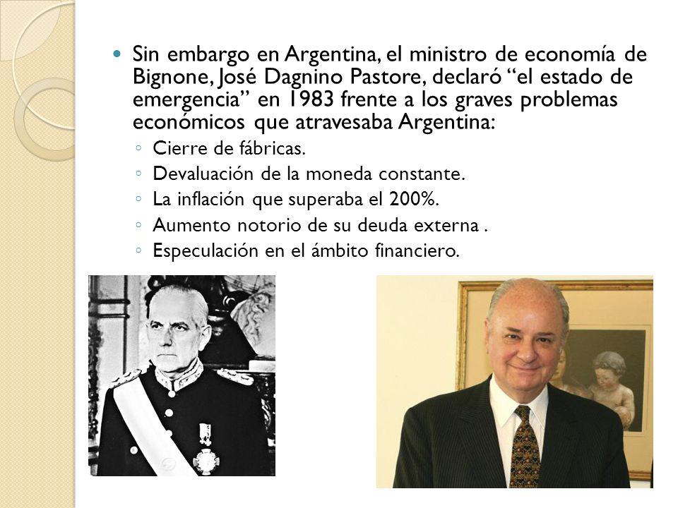 Sin embargo en Argentina, el ministro de economía de Bignone, José Dagnino Pastore, declaró el estado de emergencia en 1983 frente a los graves proble