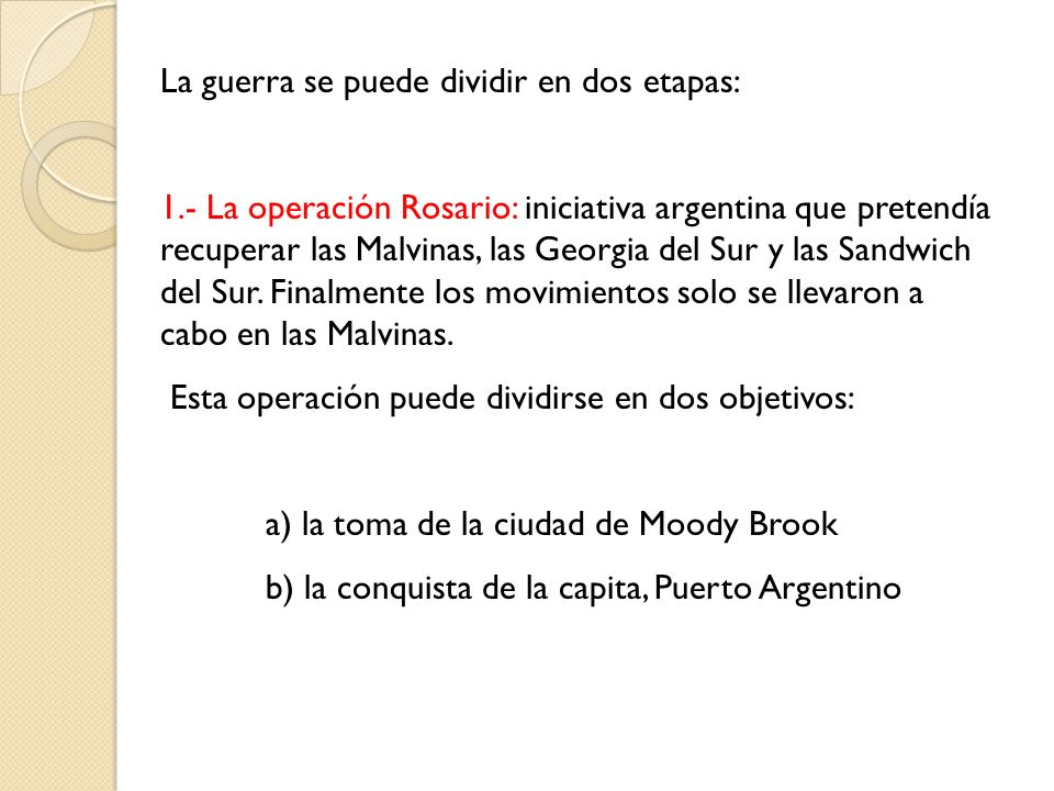 La guerra se puede dividir en dos etapas: 1.- La operación Rosario: iniciativa argentina que pretendía recuperar las Malvinas, las Georgia del Sur y l