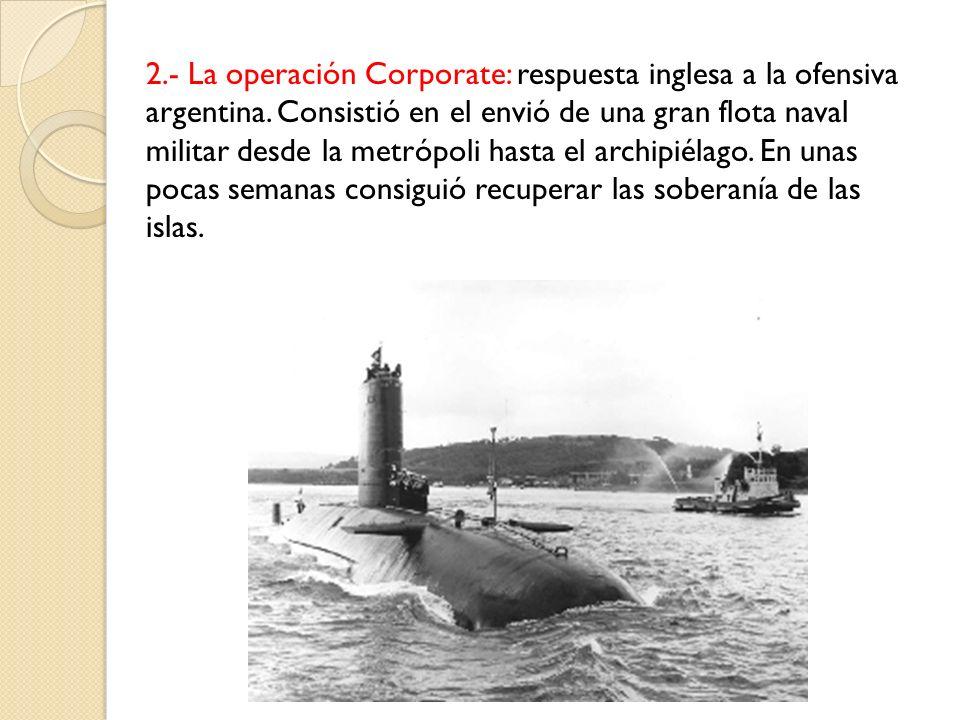 2.- La operación Corporate: respuesta inglesa a la ofensiva argentina. Consistió en el envió de una gran flota naval militar desde la metrópoli hasta