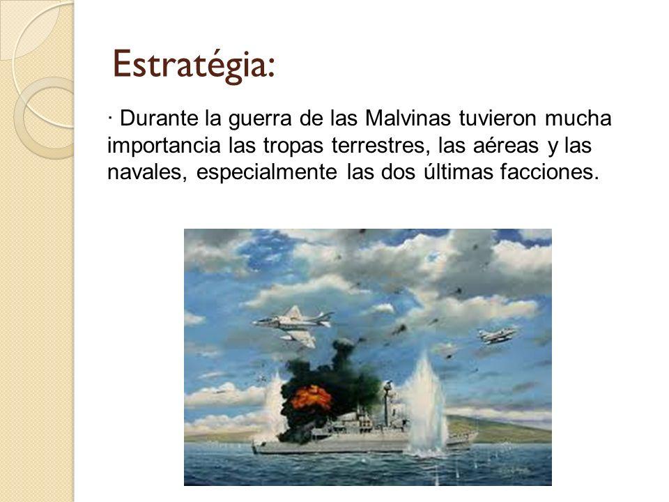 Estratégia: · Durante la guerra de las Malvinas tuvieron mucha importancia las tropas terrestres, las aéreas y las navales, especialmente las dos últi