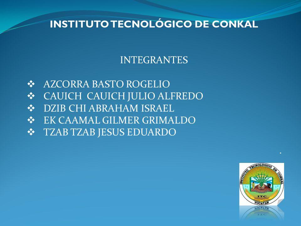 INSTITUTO TECNOLÓGICO DE CONKAL INTEGRANTES AZCORRA BASTO ROGELIO CAUICH CAUICH JULIO ALFREDO DZIB CHI ABRAHAM ISRAEL EK CAAMAL GILMER GRIMALDO TZAB T