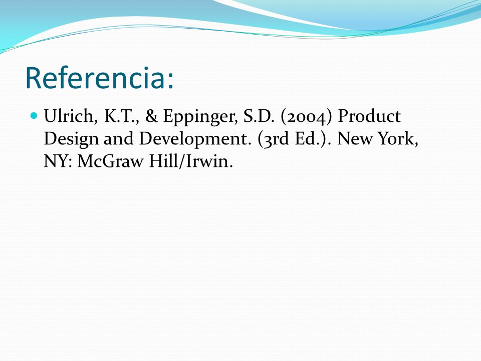 Referencia: Ulrich, K.T., & Eppinger, S.D. (2004) Product Design and Development. (3rd Ed.). New York, NY: McGraw Hill/Irwin.