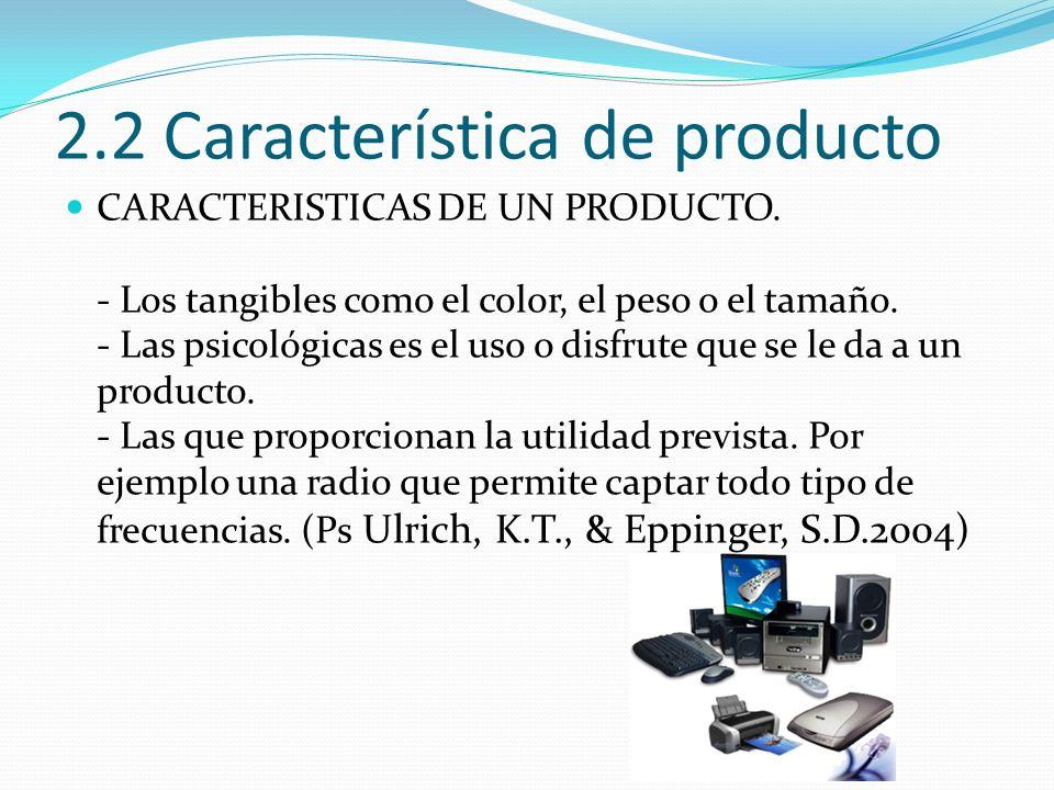 2.2 Característica de producto CARACTERISTICAS DE UN PRODUCTO. - Los tangibles como el color, el peso o el tamaño. - Las psicológicas es el uso o disf