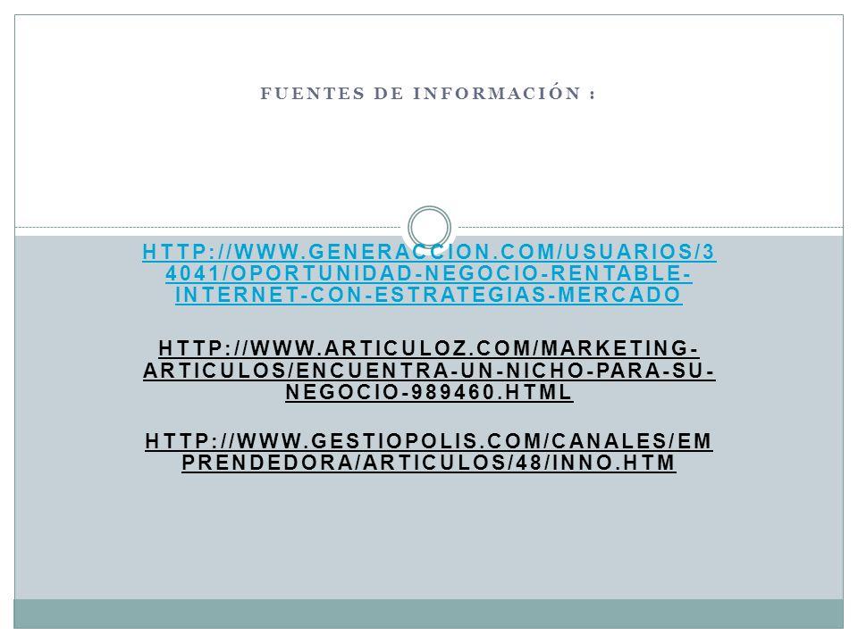 FUENTES DE INFORMACIÓN : HTTP://WWW.GENERACCION.COM/USUARIOS/3 4041/OPORTUNIDAD-NEGOCIO-RENTABLE- INTERNET-CON-ESTRATEGIAS-MERCADO HTTP://WWW.ARTICULOZ.COM/MARKETING- ARTICULOS/ENCUENTRA-UN-NICHO-PARA-SU- NEGOCIO-989460.HTML HTTP://WWW.GESTIOPOLIS.COM/CANALES/EM PRENDEDORA/ARTICULOS/48/INNO.HTM