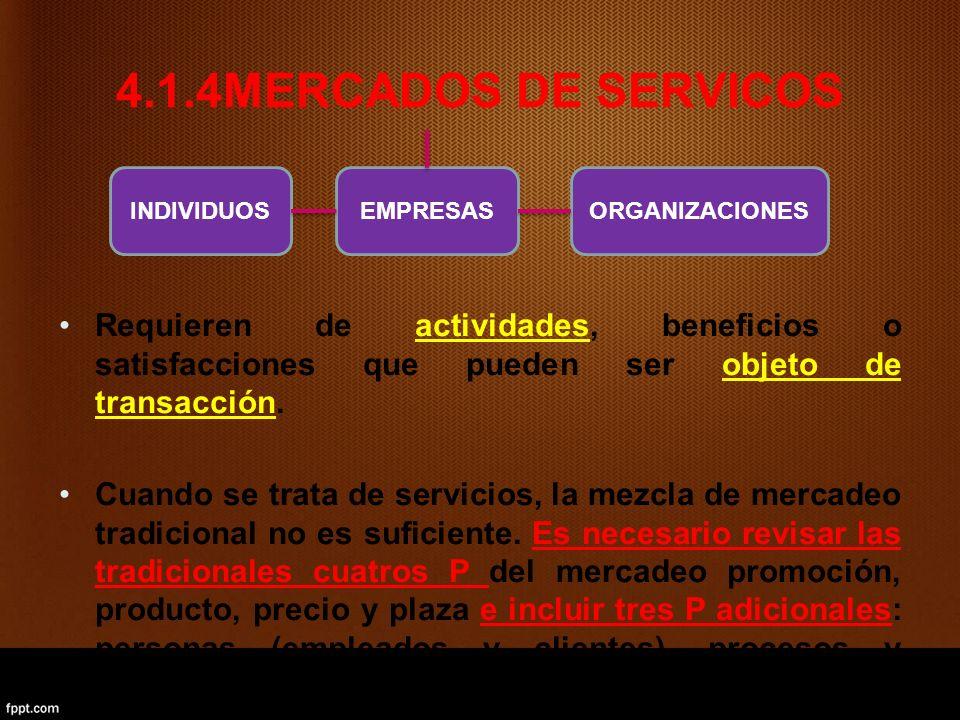 4.1.4MERCADOS DE SERVICOS Requieren de actividades, beneficios o satisfacciones que pueden ser objeto de transacción. Cuando se trata de servicios, la