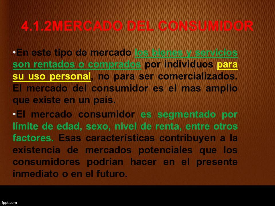 4.1.2MERCADO DEL CONSUMIDOR En este tipo de mercado los bienes y servicios son rentados o comprados por individuos para su uso personal, no para ser comercializados.
