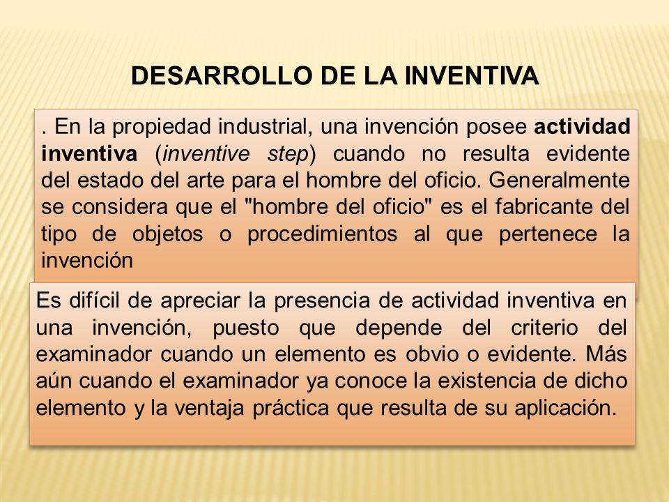 DESARROLLO DE LA INVENTIVA. En la propiedad industrial, una invención posee actividad inventiva (inventive step) cuando no resulta evidente del estado