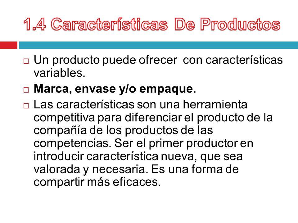 Un producto puede ofrecer con características variables. Marca, envase y/o empaque. Las características son una herramienta competitiva para diferenci