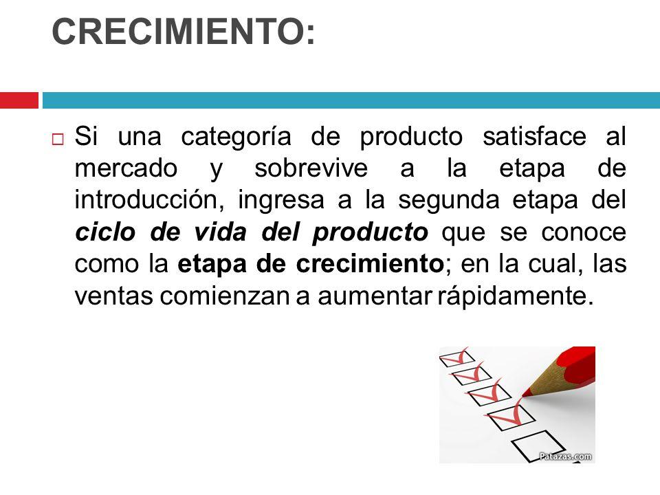 CRECIMIENTO: Si una categoría de producto satisface al mercado y sobrevive a la etapa de introducción, ingresa a la segunda etapa del ciclo de vida de