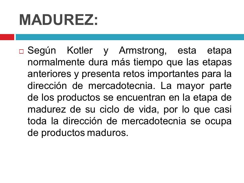 MADUREZ: Según Kotler y Armstrong, esta etapa normalmente dura más tiempo que las etapas anteriores y presenta retos importantes para la dirección de