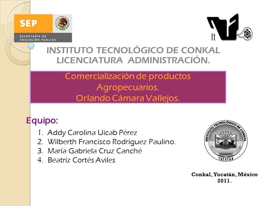 Equipo: INSTITUTO TECNOLÓGICO DE CONKAL LICENCIATURA ADMINISTRACIÓN. Comercialización de productos Agropecuarios. Orlando Cámara Vallejos. 1.Addy Caro