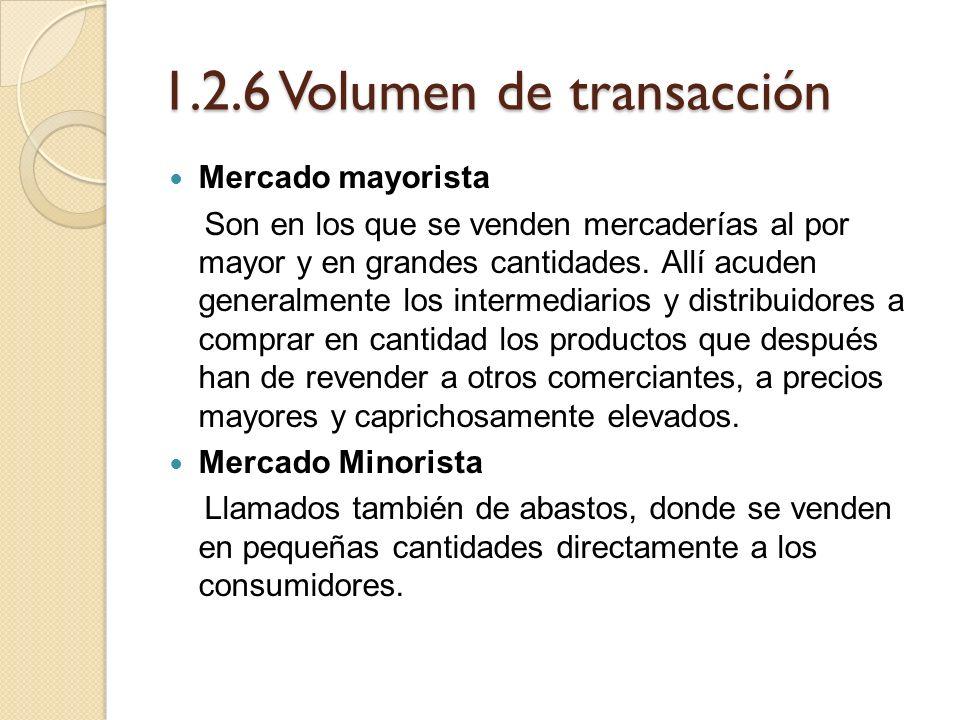 1.2.6 Volumen de transacción Mercado mayorista Son en los que se venden mercaderías al por mayor y en grandes cantidades. Allí acuden generalmente los