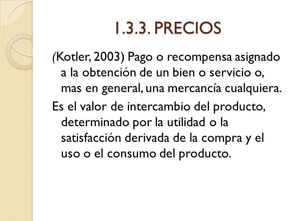 1.3.3. PRECIOS (Kotler, 2003) Pago o recompensa asignado a la obtención de un bien o servicio o, mas en general, una mercancía cualquiera. Es el valor