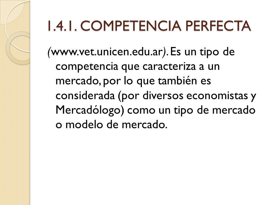 1.4.1. COMPETENCIA PERFECTA (www.vet.unicen.edu.ar). Es un tipo de competencia que caracteriza a un mercado, por lo que también es considerada (por di