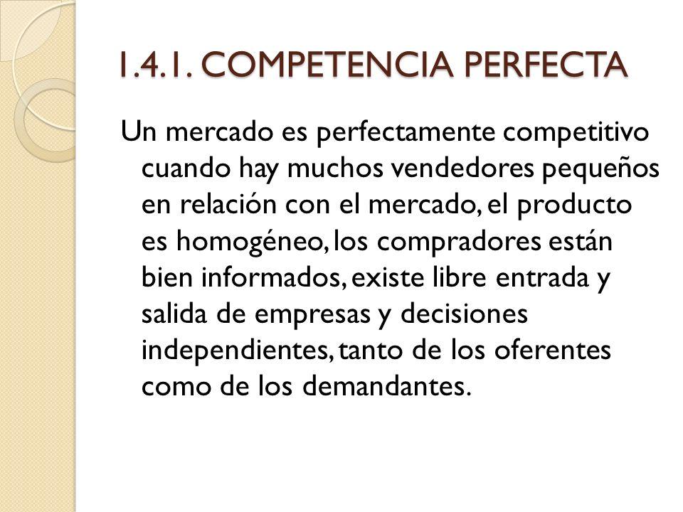 1.4.1. COMPETENCIA PERFECTA Un mercado es perfectamente competitivo cuando hay muchos vendedores pequeños en relación con el mercado, el producto es h