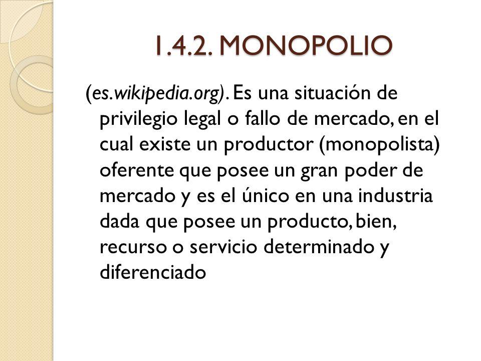 1.4.2. MONOPOLIO (es.wikipedia.org). Es una situación de privilegio legal o fallo de mercado, en el cual existe un productor (monopolista) oferente qu