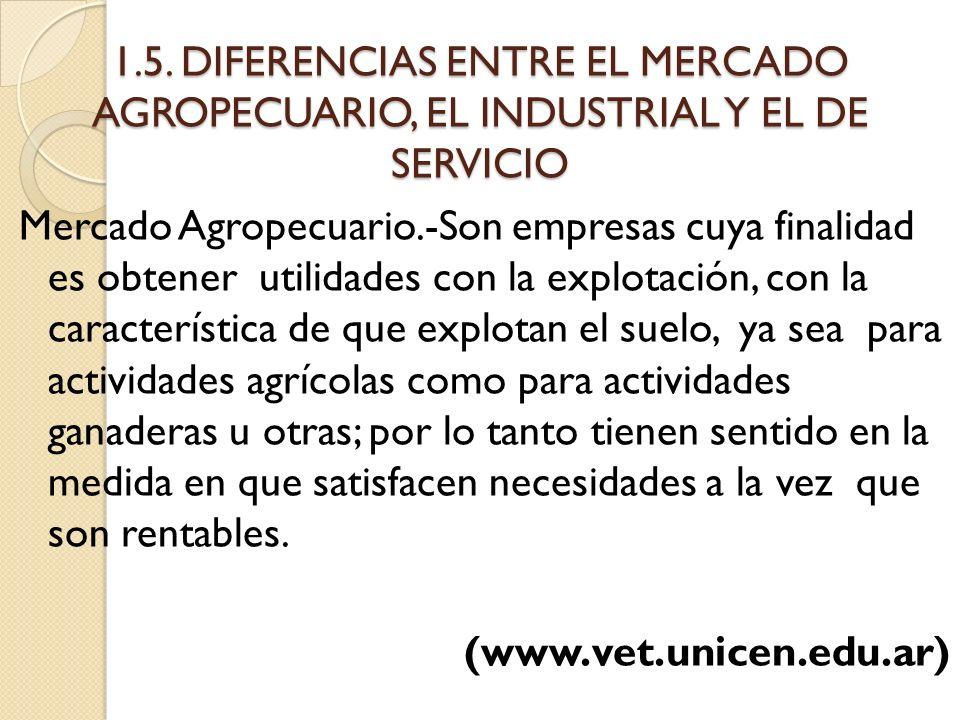 1.5. DIFERENCIAS ENTRE EL MERCADO AGROPECUARIO, EL INDUSTRIAL Y EL DE SERVICIO Mercado Agropecuario.-Son empresas cuya finalidad es obtener utilidades