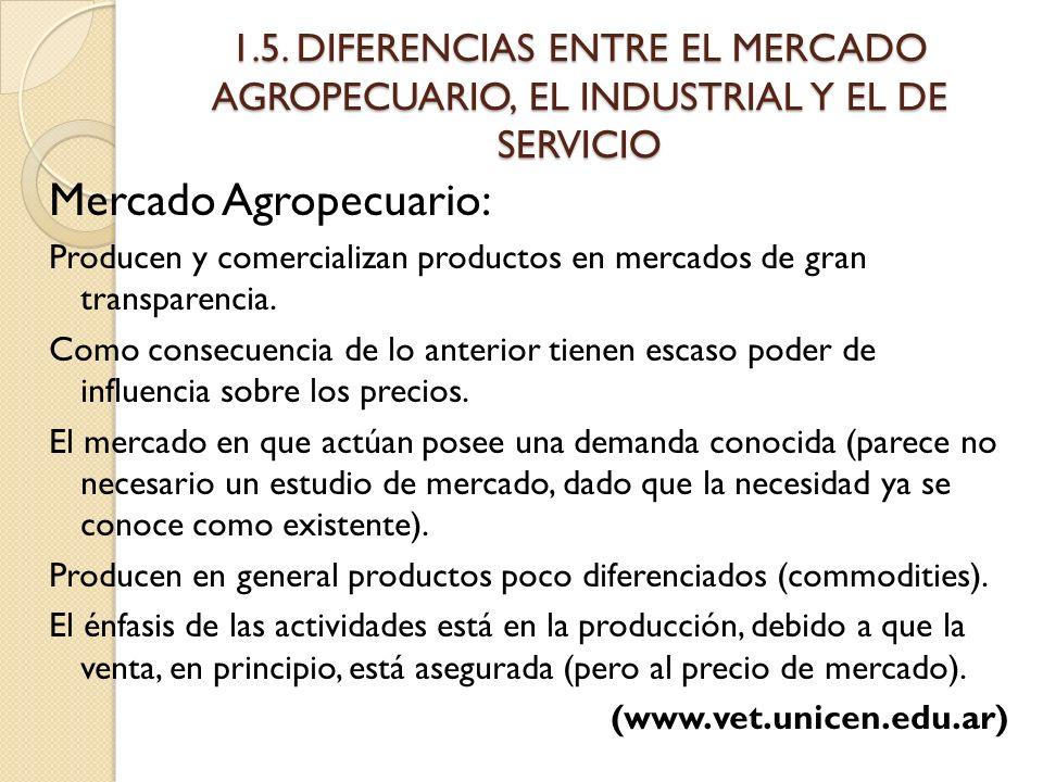 1.5. DIFERENCIAS ENTRE EL MERCADO AGROPECUARIO, EL INDUSTRIAL Y EL DE SERVICIO Mercado Agropecuario: Producen y comercializan productos en mercados de