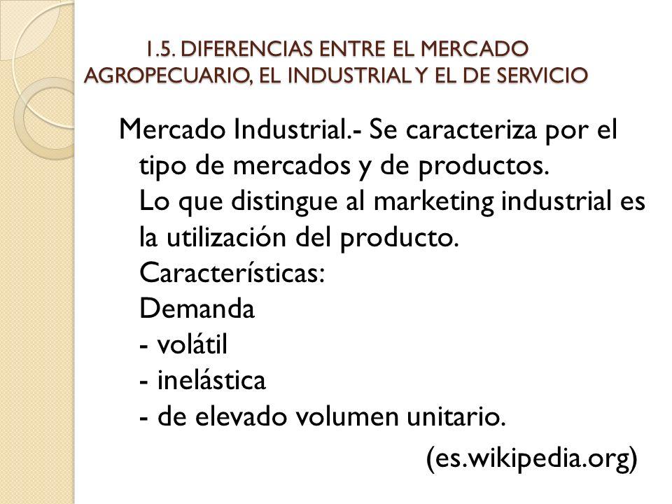 1.5. DIFERENCIAS ENTRE EL MERCADO AGROPECUARIO, EL INDUSTRIAL Y EL DE SERVICIO Mercado Industrial.- Se caracteriza por el tipo de mercados y de produc