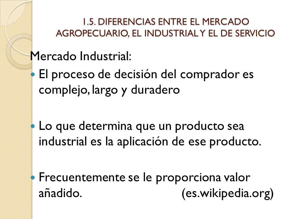 1.5. DIFERENCIAS ENTRE EL MERCADO AGROPECUARIO, EL INDUSTRIAL Y EL DE SERVICIO Mercado Industrial: El proceso de decisión del comprador es complejo, l